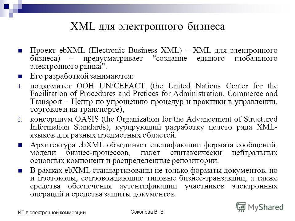 Соколова В. В. ИТ в электронной коммерции XML для электронного бизнеса Проект ebXML (Еlectronic Business XML) – XML для электронного бизнеса) – предусматривает создание единого глобального электронного рынка. Его разработкой занимаются: 1. подкомитет
