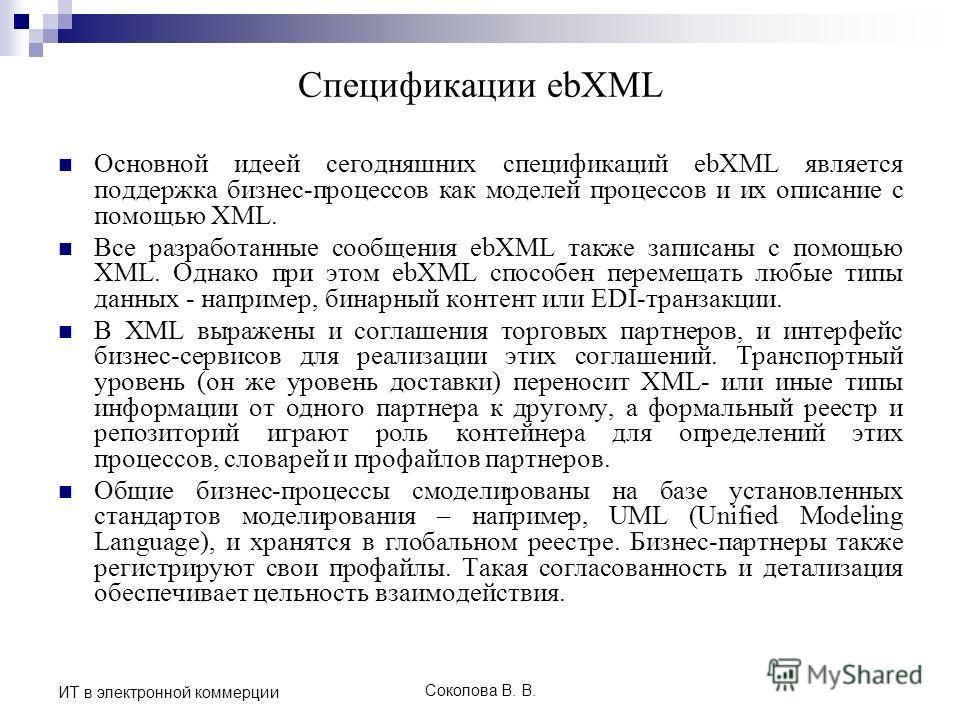 Соколова В. В. ИТ в электронной коммерции Спецификации ebXML Основной идеей сегодняшних спецификаций ebXML является поддержка бизнес-процессов как моделей процессов и их описание с помощью XML. Все разработанные сообщения ebXML также записаны с помощ