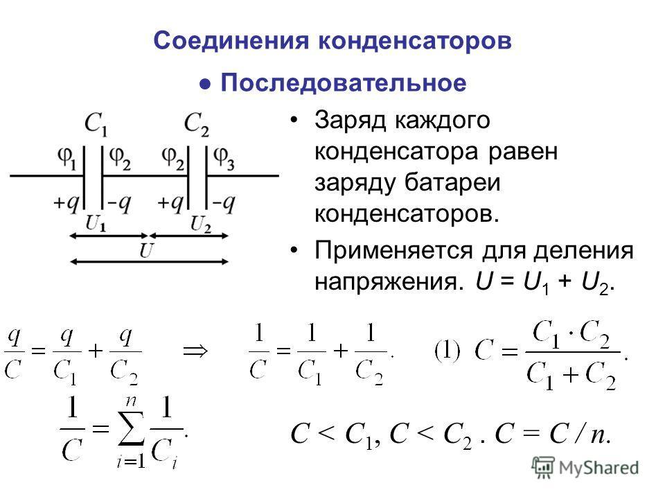 Соединения конденсаторов Последовательное Заряд каждого конденсатора равен заряду батареи конденсаторов. Применяется для деления напряжения. U = U 1 + U 2. С < С 1, С < С 2. С = С / n.