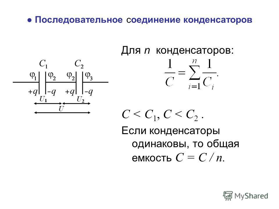 Последовательное соединение конденсаторов Для n конденсаторов: С < С 1, С < С 2. Если конденсаторы одинаковы, то общая емкость С = С / n.
