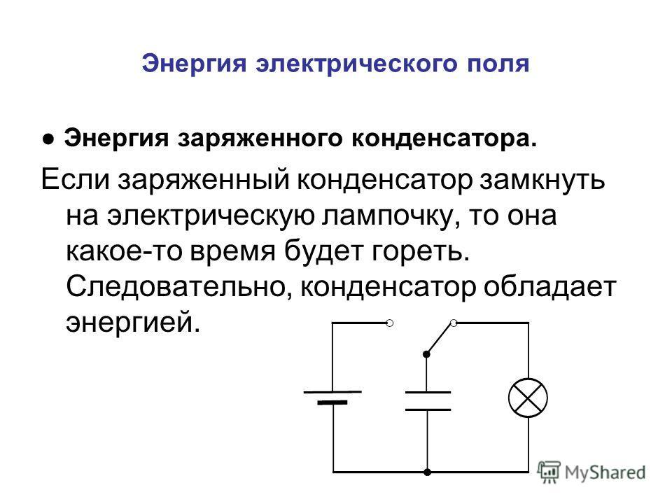Энергия электрического поля Энергия заряженного конденсатора. Если заряженный конденсатор замкнуть на электрическую лампочку, то она какое-то время будет гореть. Следовательно, конденсатор обладает энергией.