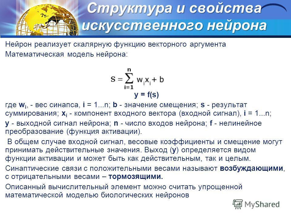 Структура и свойства искусственного нейрона Нейрон реализует скалярную функцию векторного аргумента Математическая модель нейрона: y = f(s) где w i, - вес синапса, i = 1...n; b - значение смещения; s - результат суммирования; x i - компонент входного