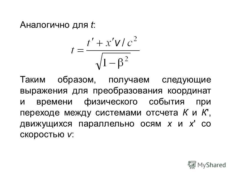 Аналогично для t: Таким образом, получаем следующие выражения для преобразования координат и времени физического события при переходе между системами отсчета К и К', движущихся параллельно осям x и x' со скоростью v:
