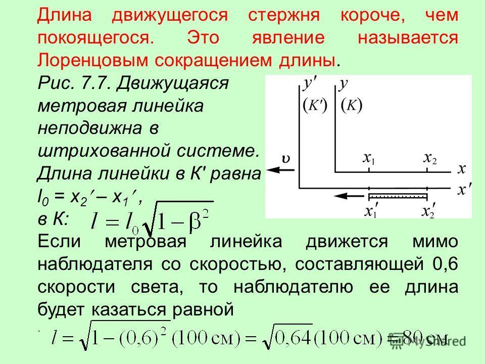 Длина движущегося стержня короче, чем покоящегося. Это явление называется Лоренцовым сокращением длины. Рис. 7.7. Движущаяся метровая линейка неподвижна в штрихованной системе. Длина линейки в К' равна l 0 = x 2 – x 1, в К: Если метровая линейка движ