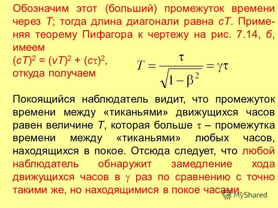 Обозначим этот (больший) промежуток времени через Т; тогда длина диагонали равна сТ. Приме няя теорему Пифагора к чертежу на рис. 7.14, б, имеем (cT) 2 = (vT) 2 + (c ) 2, откуда получаем Покоящийся наблюдатель видит, что промежуток времени между «ти