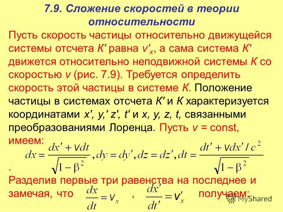 7.9. Сложение скоростей в теории относительности Пусть скорость частицы относительно движущейся системы отсчета К' равна v' х, а сама система К' движется относительно неподвижной системы К со скоростью v (рис. 7.9). Требуется определить скорость этой