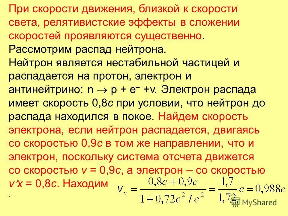При скорости движения, близкой к скорости света, релятивистские эффекты в сложении скоростей проявляются существенно. Рассмотрим распад нейтрона. Нейтрон является нестабильной частицей и распадается на протон, электрон и антинейтрино: n p + e – +v. Э
