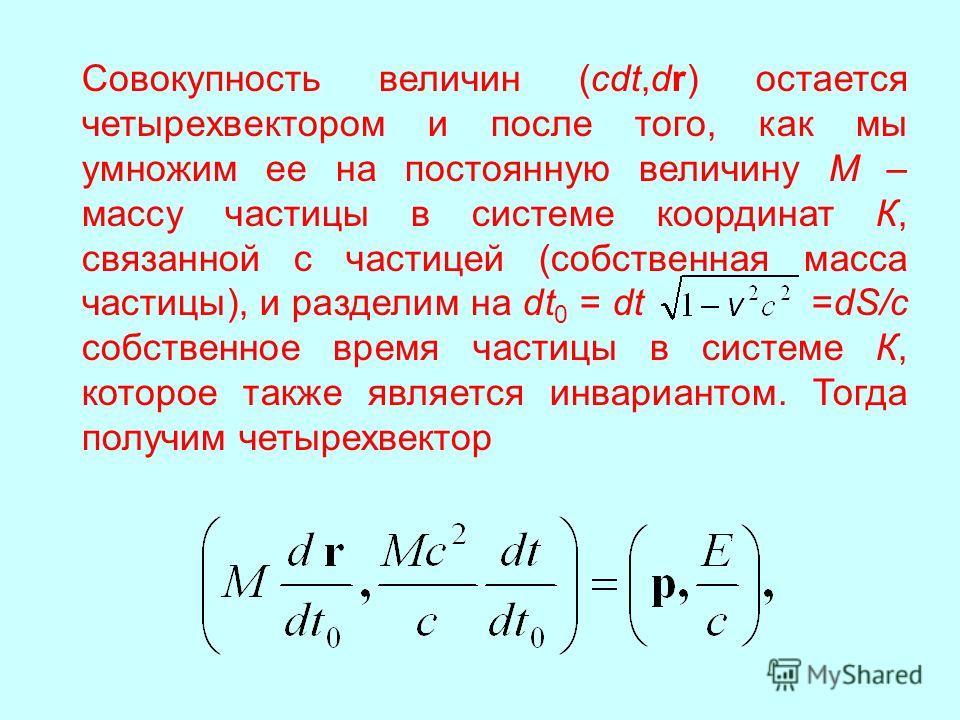 Совокупность величин (сdt,dr) остается четырехвектором и после того, как мы умножим ее на постоянную величину М – массу частицы в системе координат К, связанной с частицей (собственная масса частицы), и разделим на dt 0 = dt =dS/c собственное время ч