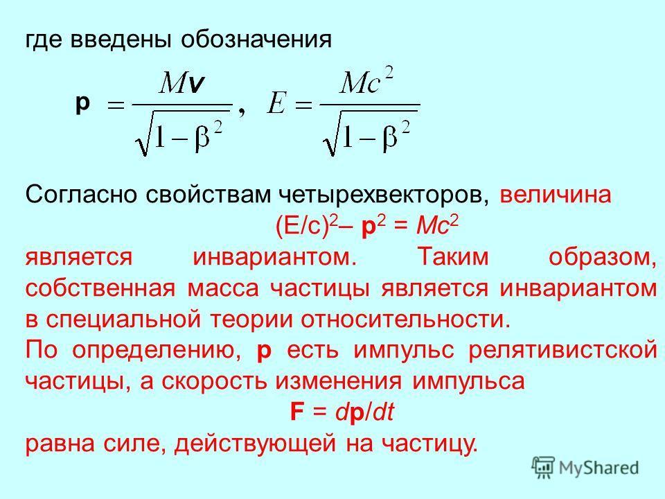 где введены обозначения p Согласно свойствам четырехвекторов, величина (E/c) 2 – p 2 = Mc 2 является инвариантом. Таким образом, собственная масса частицы является инвариантом в специальной теории относительности. По определению, p есть импульс релят