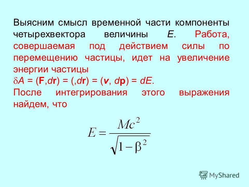 Выясним смысл временной части компоненты четырехвектора величины Е. Работа, совершаемая под действием силы по перемещению частицы, идет на увеличение энергии частицы A = (F,dr) = (,dr) = (v, dp) = dE. После интегрирования этого выражения найдем, что