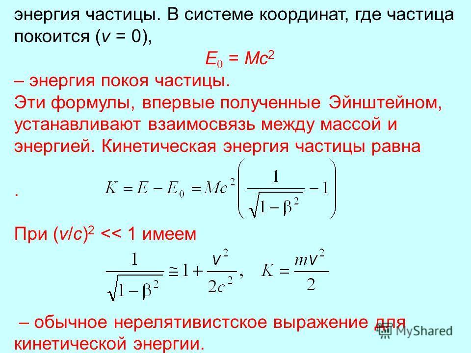 энергия частицы. В системе координат, где частица покоится (v = 0), E = Mc 2 – энергия покоя частицы. Эти формулы, впервые полученные Эйнштейном, устанавливают взаимосвязь между массой и энергией. Кинетическая энергия частицы равна. При (v/с) 2