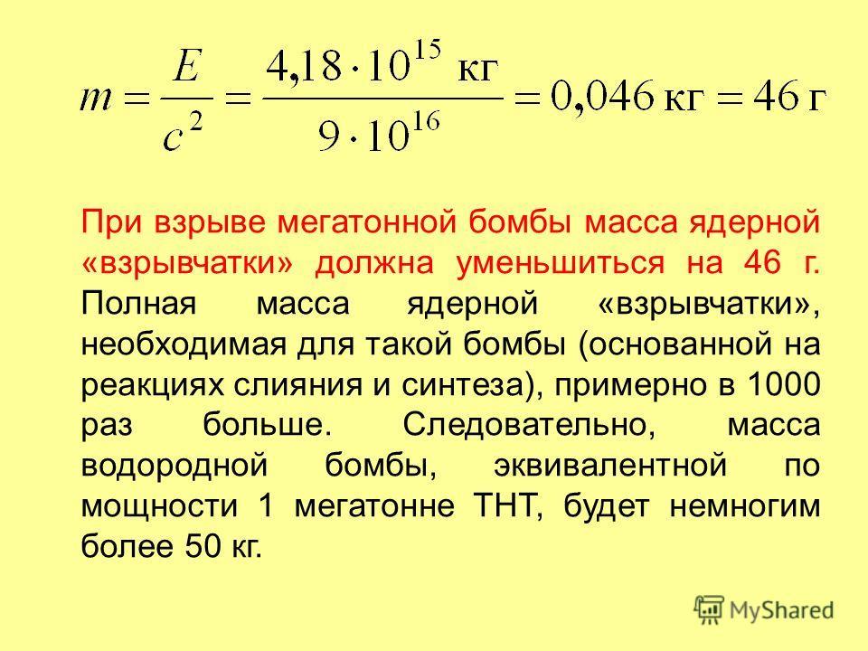 При взрыве мегатонной бомбы масса ядерной «взрывчатки» должна уменьшиться на 46 г. Полная масса ядерной «взрывчатки», необходимая для такой бомбы (основанной на реакциях слияния и синтеза), примерно в 1000 раз больше. Следовательно, масса водородной