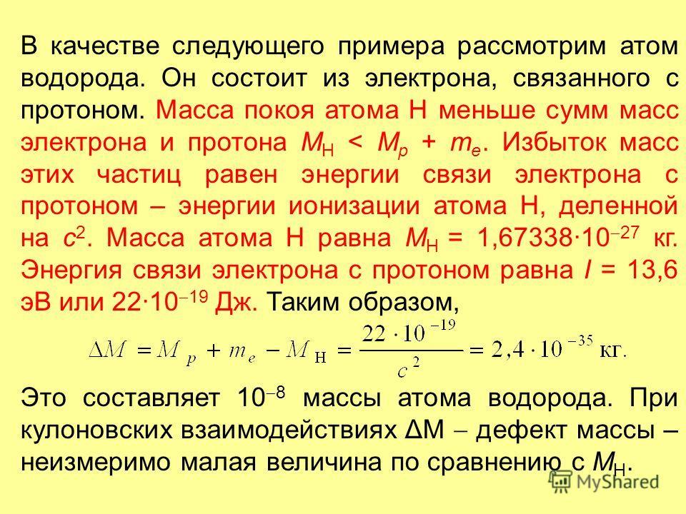 В качестве следующего примера рассмотрим атом водорода. Он состоит из электрона, связанного с протоном. Масса покоя атома Н меньше сумм масс электрона и протона M H < M p + m e. Избыток масс этих частиц равен энергии связи электрона с протоном – энер
