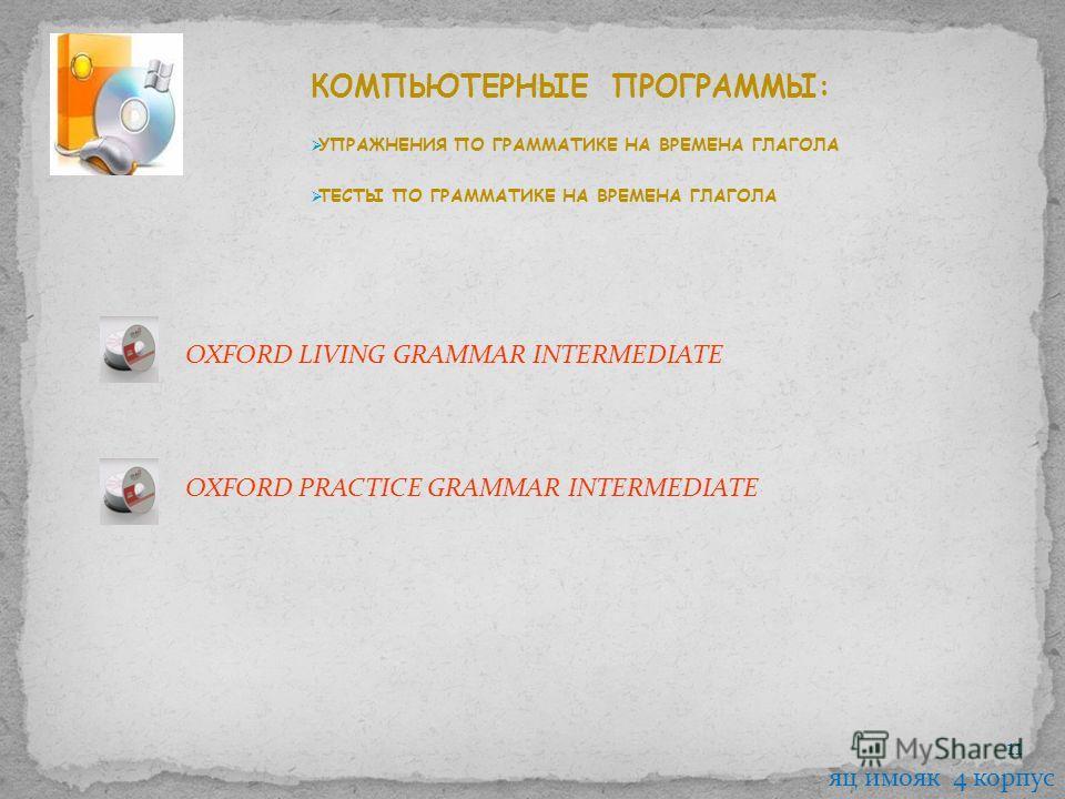 КОМПЬЮТЕРНЫЕ ПРОГРАММЫ: УПРАЖНЕНИЯ ПО ГРАММАТИКЕ НА ВРЕМЕНА ГЛАГОЛА ТЕСТЫ ПО ГРАММАТИКЕ НА ВРЕМЕНА ГЛАГОЛА OXFORD LIVING GRAMMAR INTERMEDIATE OXFORD PRACTICE GRAMMAR INTERMEDIATE яц имояк 4 корпус 11