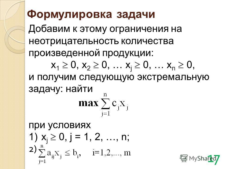 Добавим к этому ограничения на неотрицательность количества произведенной продукции: x 1 0, x 2 0, … x j 0, … x n 0, и получим следующую экстремальную задачу: найти при условиях 1)x j 0, j = 1, 2, …, n; 2) Формулировка задачи 17