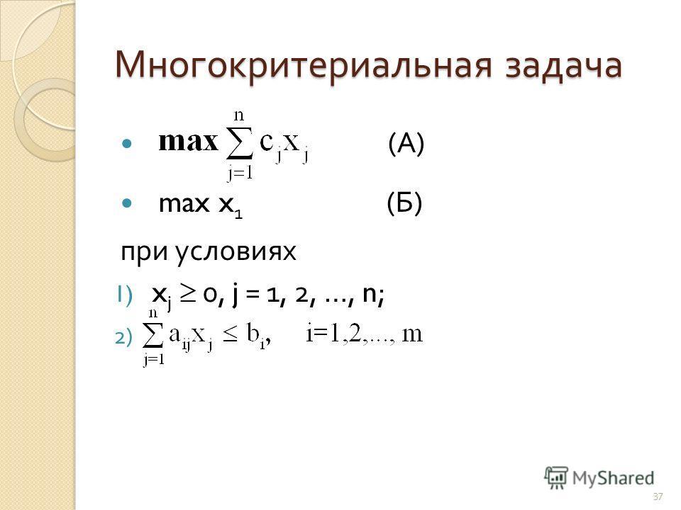 Многокритериальная задача ( А ) max x 1 ( Б ) при условиях 1) x j 0, j = 1, 2, …, n; 2) 37