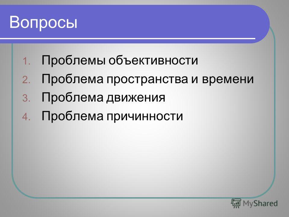 Вопросы 1. Проблемы объективности 2. Проблема пространства и времени 3. Проблема движения 4. Проблема причинности