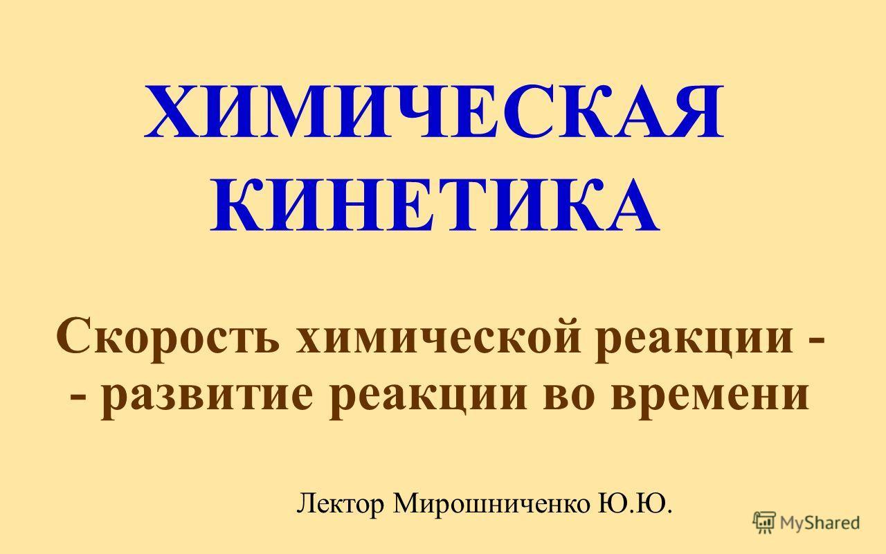 ХИМИЧЕСКАЯ КИНЕТИКА Скорость химической реакции - - развитие реакции во времени Лектор Мирошниченко Ю.Ю.