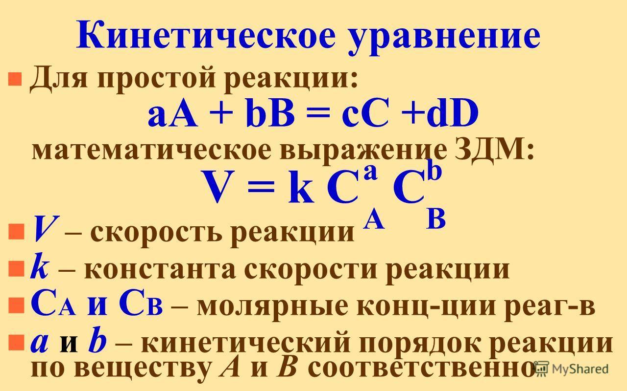 Кинетическое уравнение n Для простой реакции: аА + bВ = сС +dD математическое выражение ЗДМ: V = k C C n V – скорость реакции n k – константа скорости реакции n C A и C B – молярные конц-ции реаг-в n а и b – кинетический порядок реакции по веществу А
