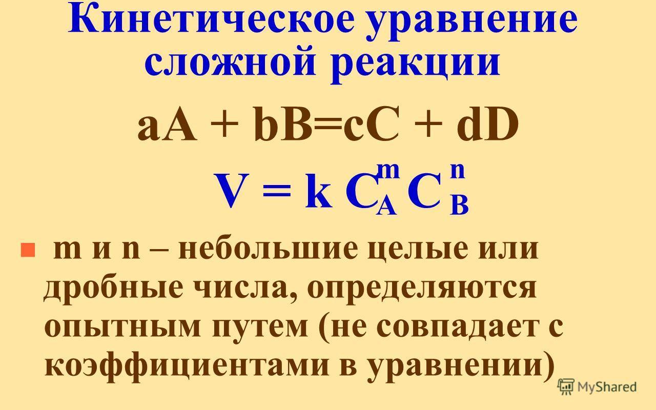 Кинетическое уравнение сложной реакции аА + bВ=сС + dD V = k C C n m и n – небольшие целые или дробные числа, определяются опытным путем (не совпадает с коэффициентами в уравнении) mAmA nBnB