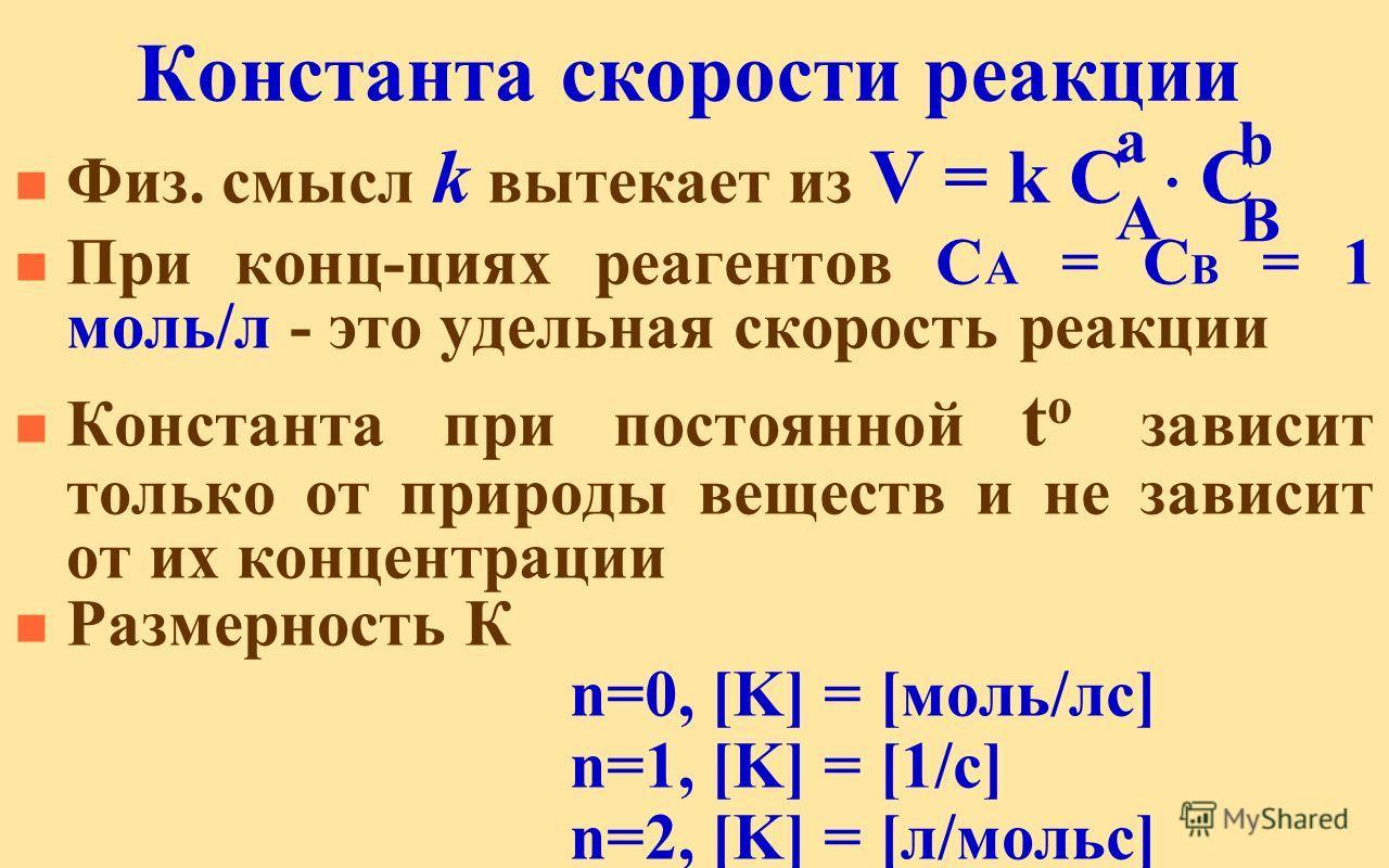 Константа скорости реакции n Физ. смысл k вытекает из V = k C C n При конц-циях реагентов C A = C B = 1 моль/л - это удельная скорость реакции n Константа при постоянной t o зависит только от природы веществ и не зависит от их концентрации n Размерно