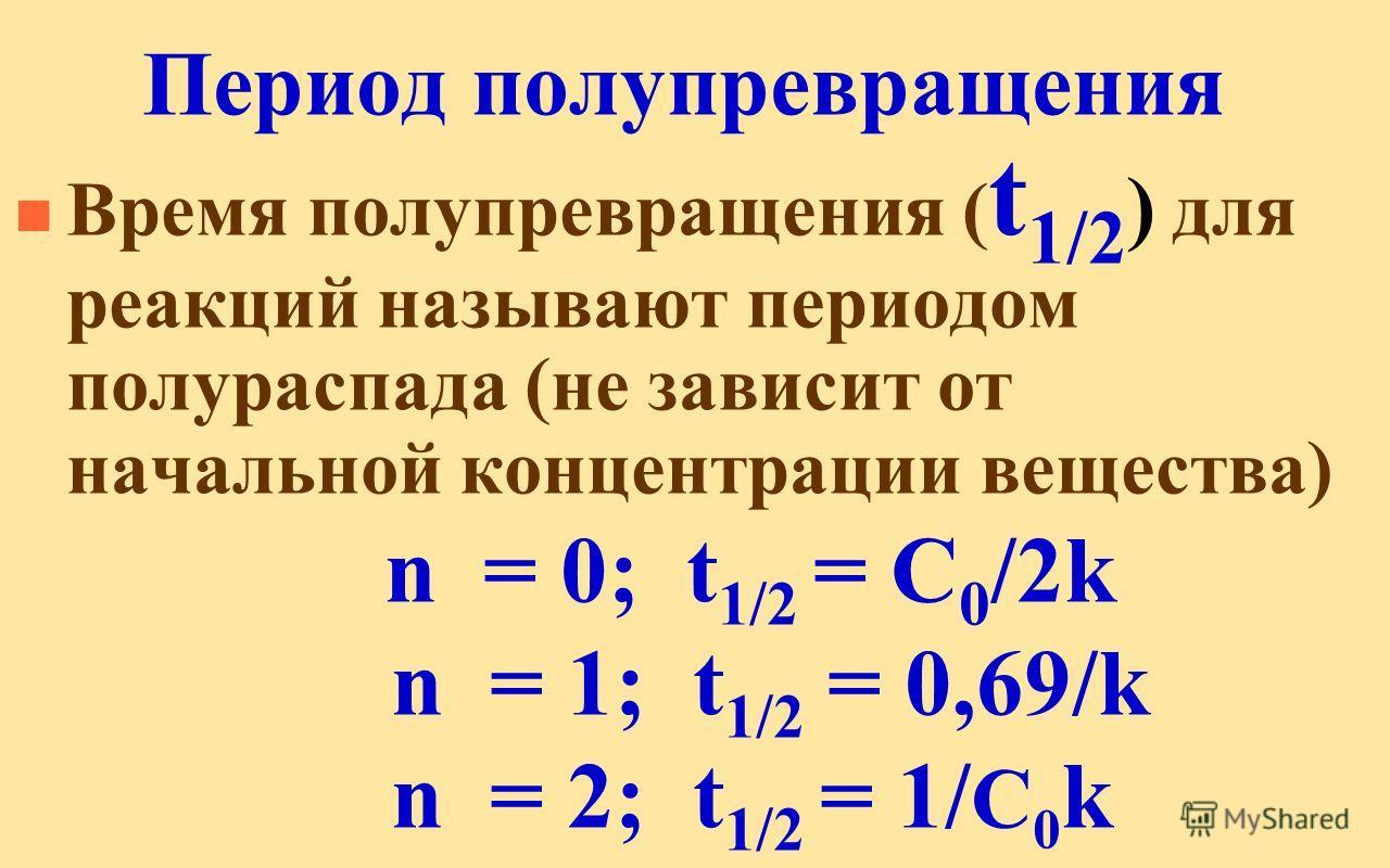 Период полупревращения n Время полупревращения ( t 1/2 ) для реакций называют периодом полураспада (не зависит от начальной концентрации вещества) n = 0; t 1/2 = C 0 /2k n = 1; t 1/2 = 0,69/k n = 2; t 1/2 = 1/ C 0 k