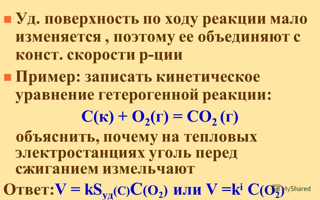n Уд. поверхность по ходу реакции мало изменяется, поэтому ее объединяют с конст. скорости р-ции n Пример: записать кинетическое уравнение гетерогенной реакции: C(к) + O 2 (г) = CO 2 (г) объяснить, почему на тепловых электростанциях уголь перед сжига