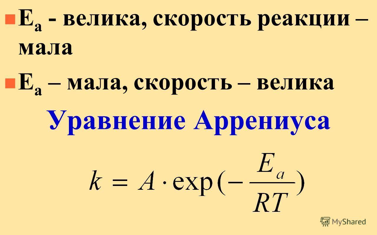 n Е а - велика, скорость реакции – мала n Е а – мала, скорость – велика Уравнение Аррениуса