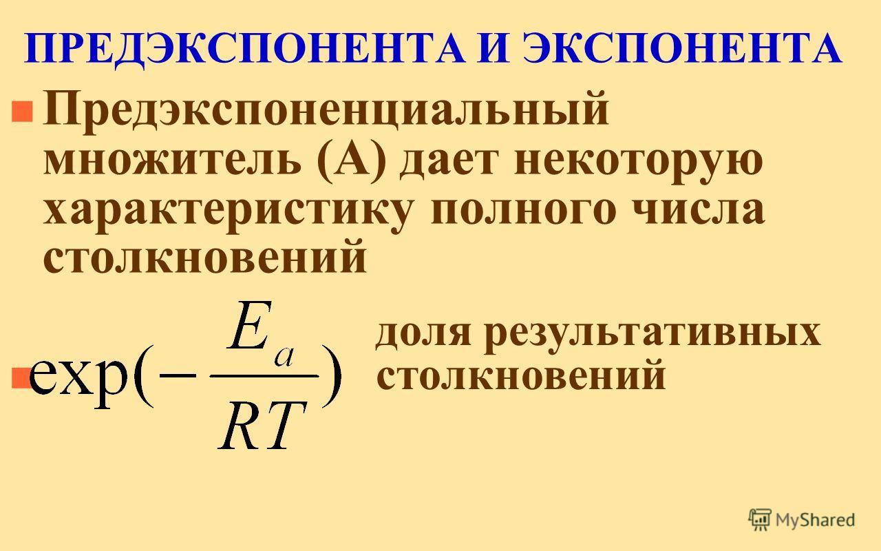 ПРЕДЭКСПОНЕНТА И ЭКСПОНЕНТА n Предэкспоненциальный множитель (А) дает некоторую характеристику полного числа столкновений n доля результативных столкновений