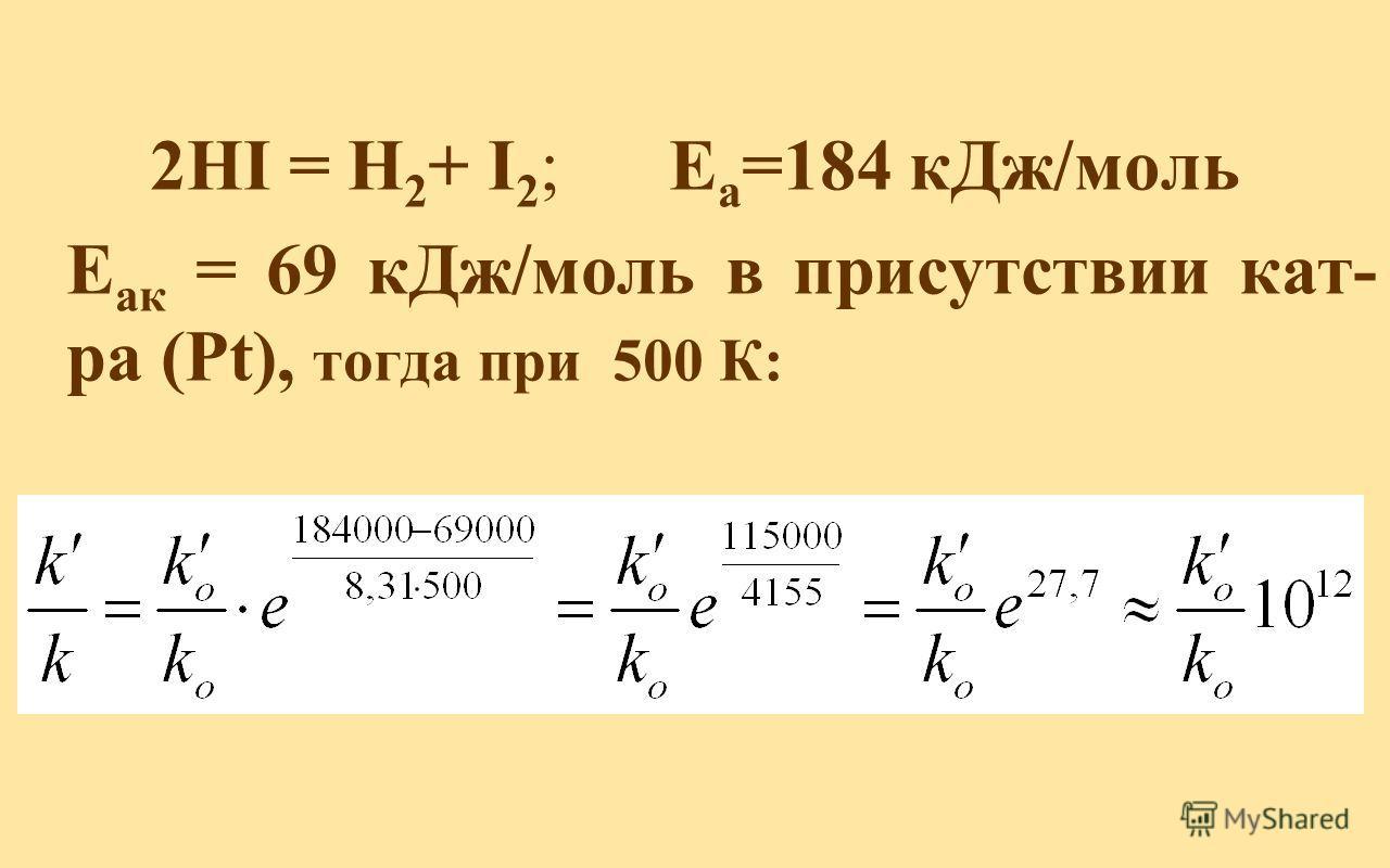 2HI = H 2 + I 2 ; Е а =184 кДж/моль Е ак = 69 кДж/моль в присутствии кат- ра (Pt), тогда при 500 К: