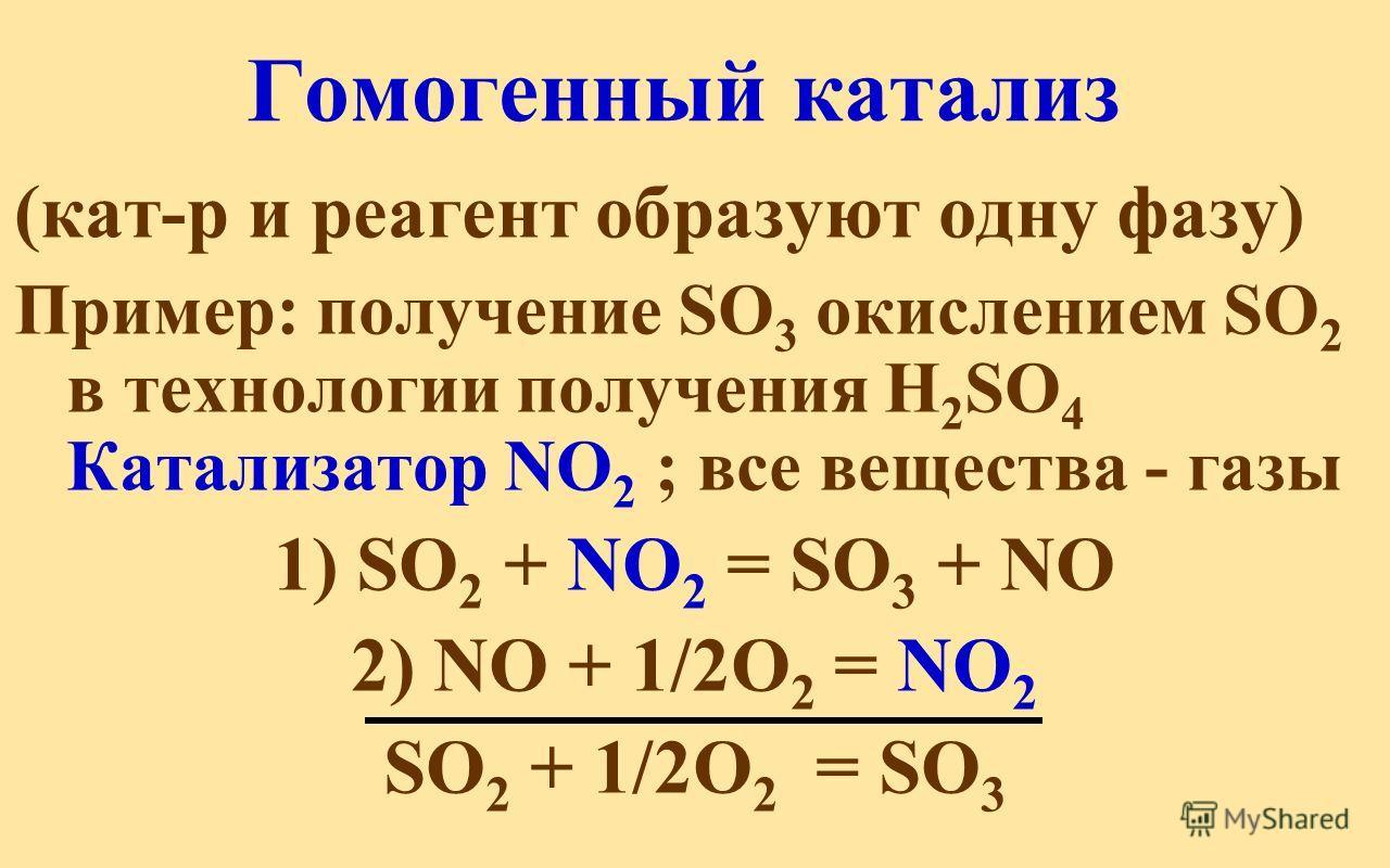 Гомогенный катализ (кат-р и реагент образуют одну фазу) Пример: получение SO 3 окислением SO 2 в технологии получения H 2 SO 4 Катализатор NO 2 ; все вещества - газы 1) SO 2 + NO 2 = SO 3 + NO 2) NO + 1/2О 2 = NO 2 SO 2 + 1/2О 2 = SO 3