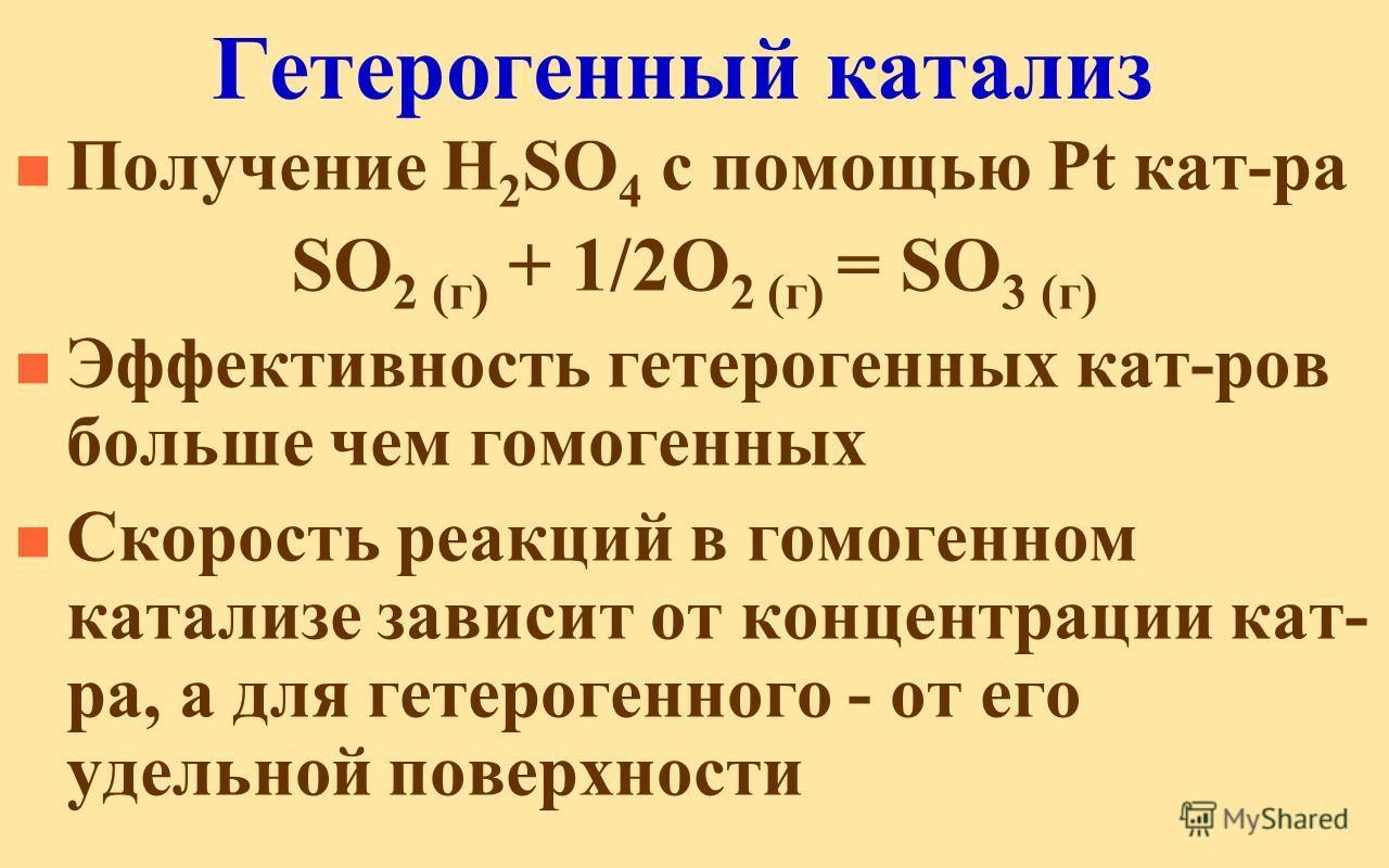 Гетерогенный катализ n Получение H 2 SO 4 с помощью Pt кат-ра SO 2 (г) + 1/2О 2 (г) = SO 3 (г) n Эффективность гетерогенных кат-ров больше чем гомогенных n Скорость реакций в гомогенном катализе зависит от концентрации кат- ра, а для гетерогенного -