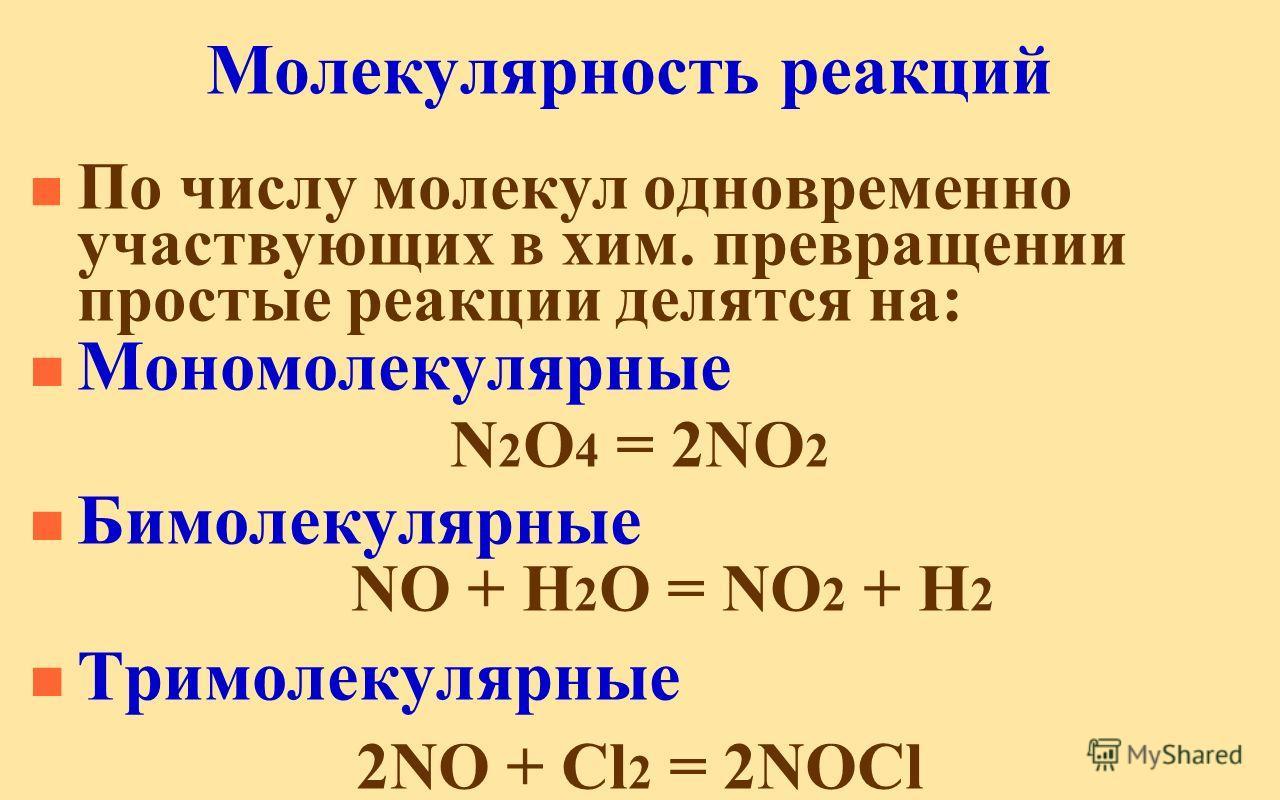 Молекулярность реакций n По числу молекул одновременно участвующих в хим. превращении простые реакции делятся на: n Мономолекулярные N 2 O 4 = 2NO 2 n Бимолекулярные NO + H 2 O = NO 2 + H 2 n Тримолекулярные 2NO + Cl 2 = 2NOCl