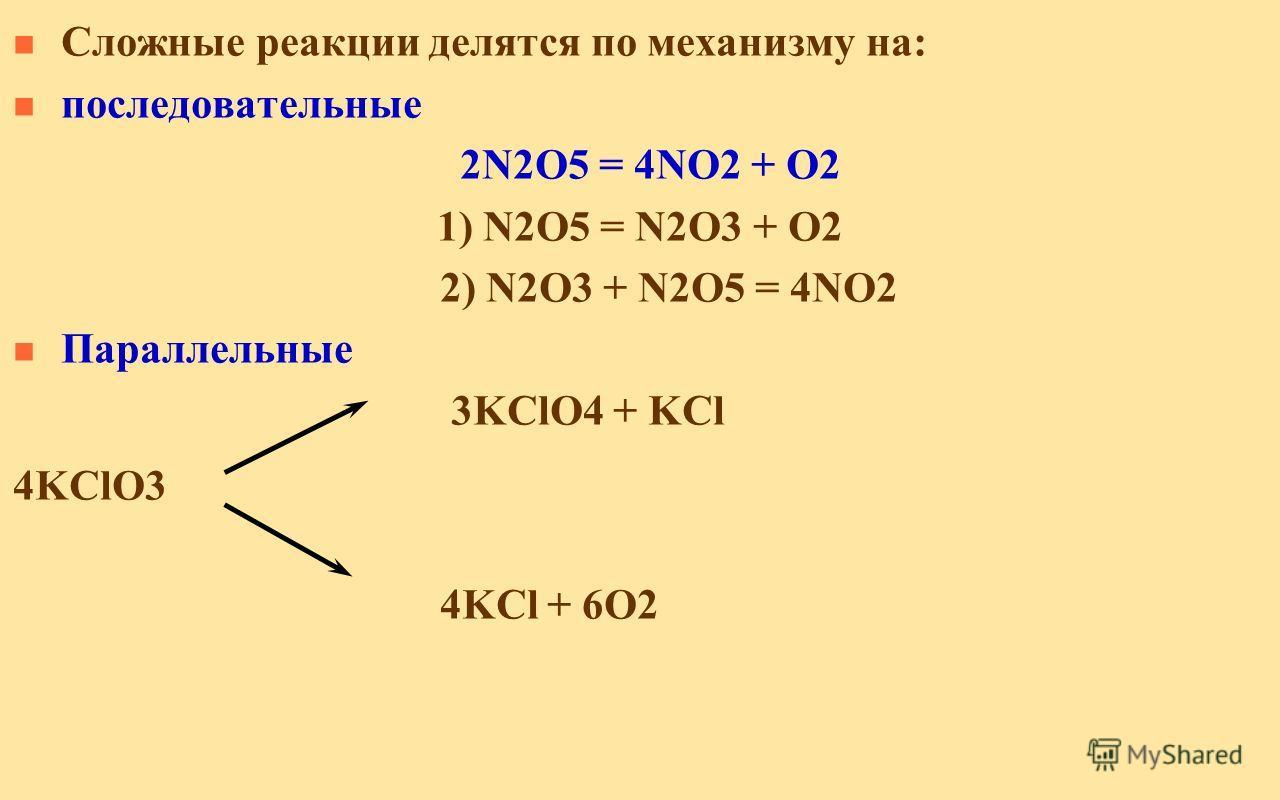 n Сложные реакции делятся по механизму на: n последовательные 2N2O5 = 4NO2 + O2 1) N2O5 = N2O3 + O2 2) N2O3 + N2O5 = 4NO2 n Параллельные 3KClO4 + KCl 4KClO3 4KCl + 6O2