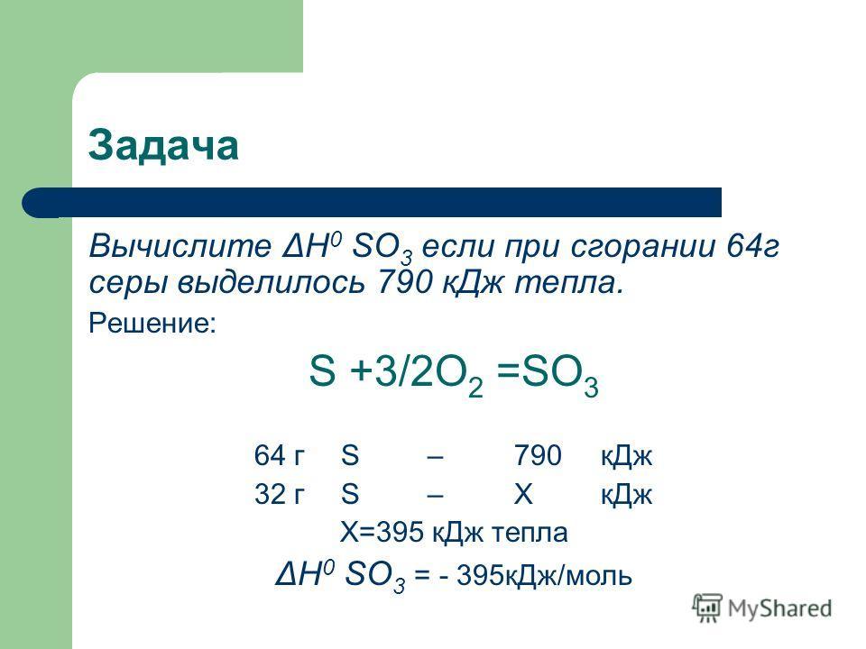 Задача Вычислите Δ Н 0 SO 3 если при сгорании 64г серы выделилось 790 кДж тепла. Решение: S +3/2O 2 =SO 3 64 гS–790 кДж 32 гS–ХкДж Х=395 кДж тепла Δ Н 0 SO 3 = - 395кДж/моль