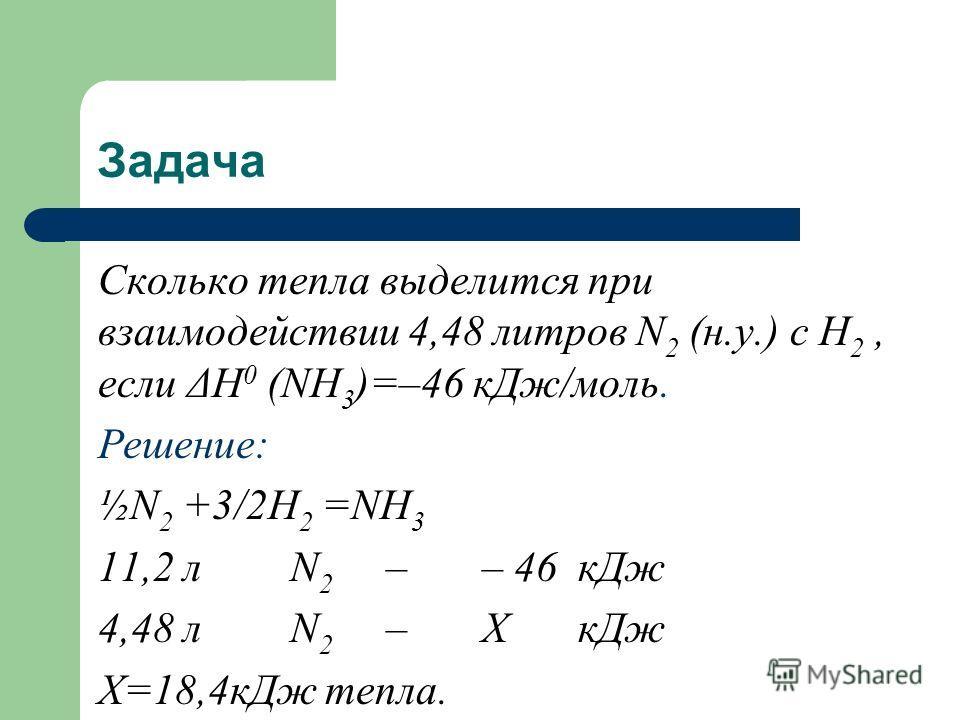Задача Сколько тепла выделится при взаимодействии 4,48 литров N 2 (н.у.) с Н 2, если ΔН 0 (NH 3 )=–46 кДж/моль. Решение: ½N 2 +3/2H 2 =NH 3 11,2 лN 2 –– 46кДж 4,48 лN 2 –ХкДж Х=18,4кДж тепла.