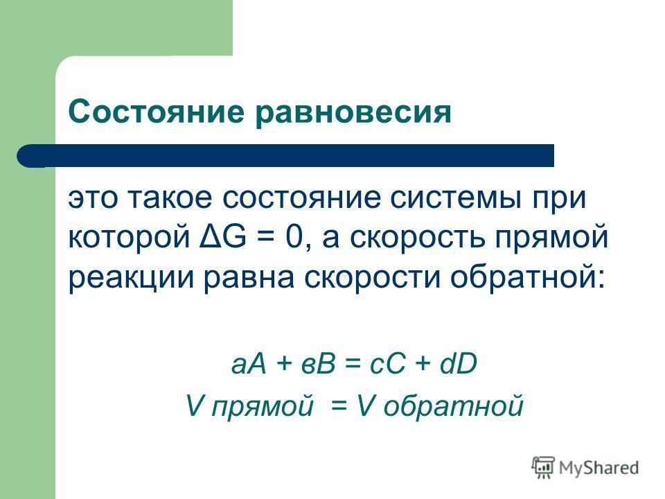 Состояние равновесия это такое состояние системы при которой ΔG = 0, а скорость прямой реакции равна скорости обратной: аА + вВ = сС + dD V прямой = V обратной