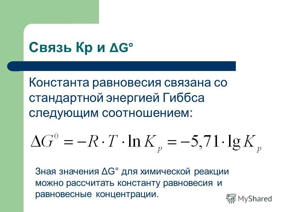 Связь Кр и ΔG° Константа равновесия связана со стандартной энергией Гиббса следующим соотношением: Зная значения ΔG° для химической реакции можно рассчитать константу равновесия и равновесные концентрации.