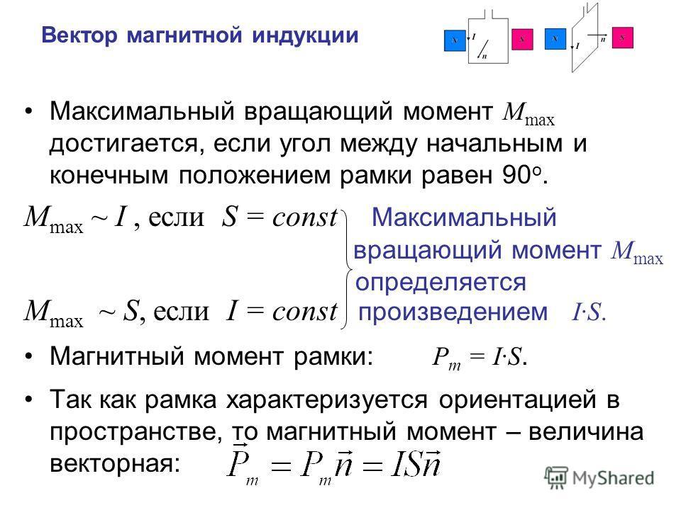 Вектор магнитной индукции Максимальный вращающий момент M max достигается, если угол между начальным и конечным положением рамки равен 90 о. M max ~ I, если S = const Максимальный вращающий момент M max определяется M max ~ S, если I = const произвед