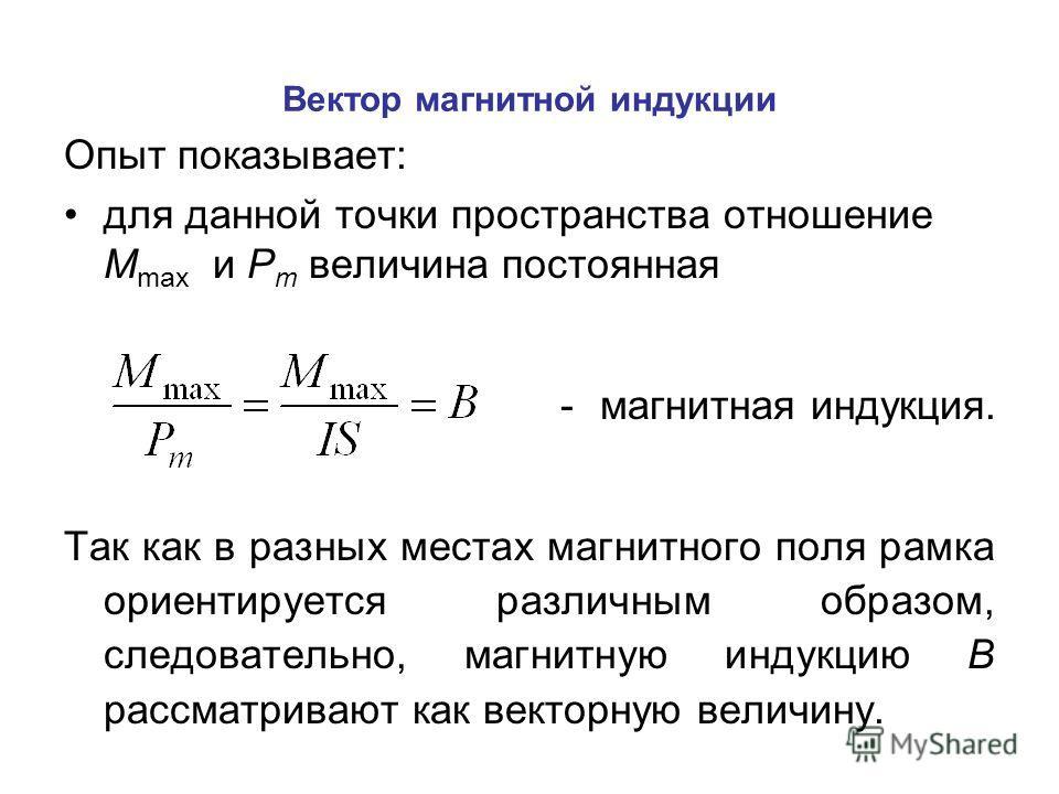 Вектор магнитной индукции Опыт показывает: для данной точки пространства отношение M max и P m величина постоянная -магнитная индукция. Так как в разных местах магнитного поля рамка ориентируется различным образом, следовательно, магнитную индукцию В