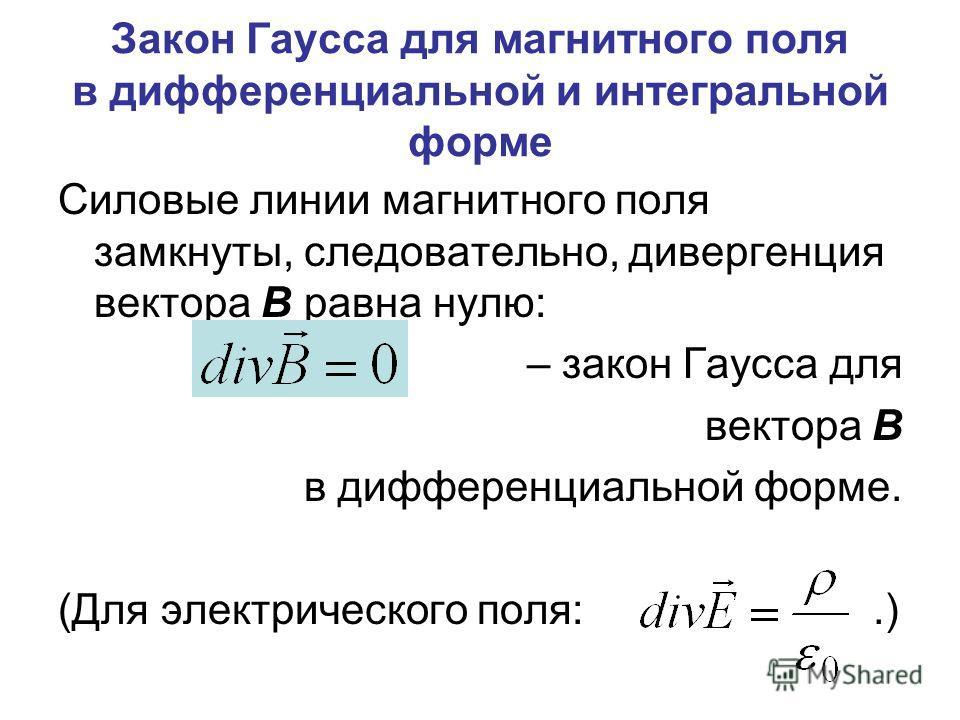 Закон Гаусса для магнитного поля в дифференциальной и интегральной форме Силовые линии магнитного поля замкнуты, следовательно, дивергенция вектора В равна нулю: – закон Гаусса для вектора В в дифференциальной форме. (Для электрического поля:.)