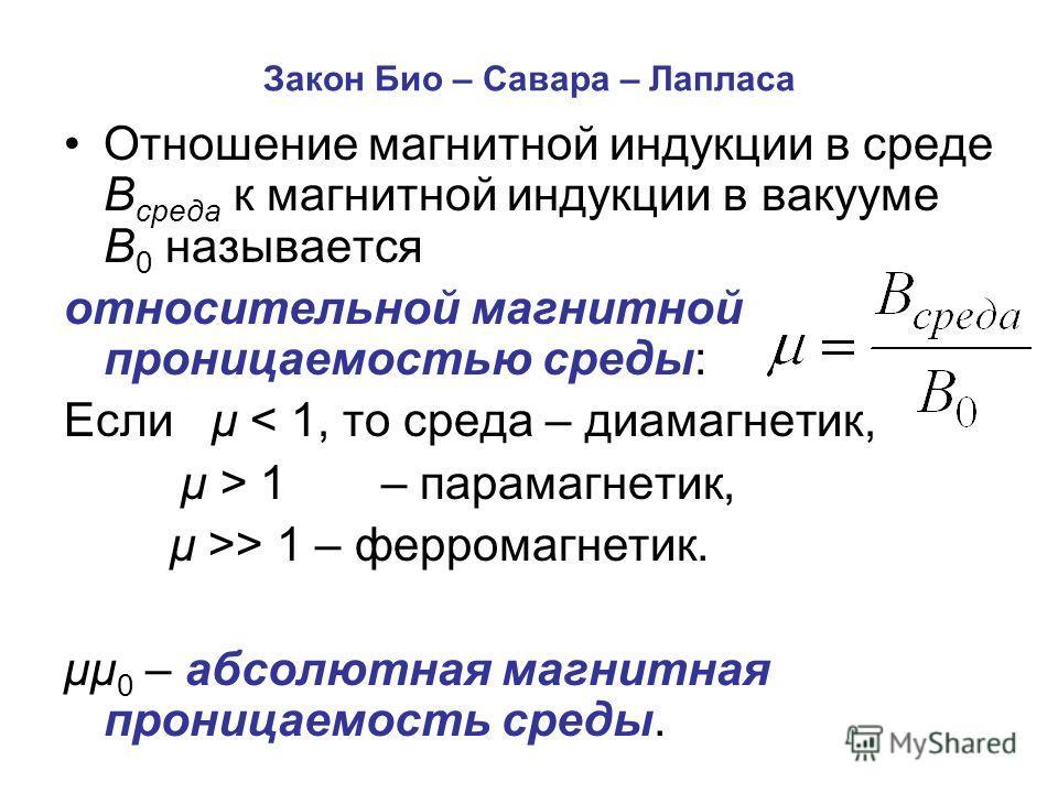 Закон Био – Савара – Лапласа Отношение магнитной индукции в среде В среда к магнитной индукции в вакууме В 0 называется относительной магнитной проницаемостью среды: Если μ < 1, то среда – диамагнетик, μ > 1– парамагнетик, μ >> 1 – ферромагнетик. μμ