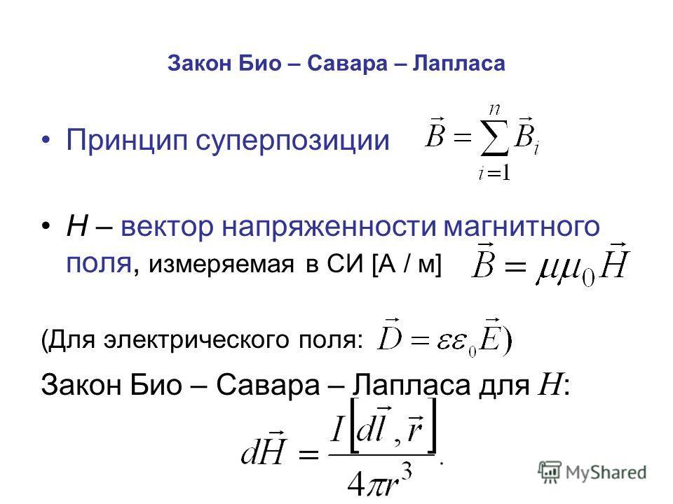 Закон Био – Савара – Лапласа Принцип суперпозиции Н – вектор напряженности магнитного поля, измеряемая в СИ [А / м] (Для электрического поля: Закон Био – Савара – Лапласа для Н :