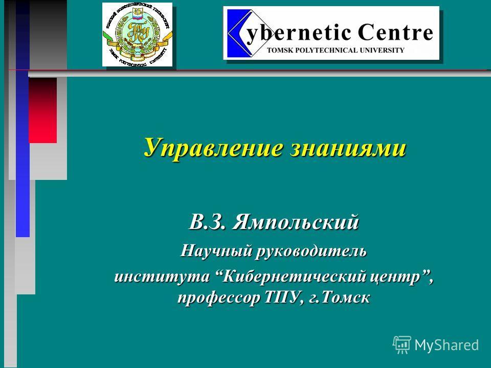 Управление знаниями В.З. Ямпольский Научный руководитель института Кибернетический центр, профессор ТПУ, г.Томск