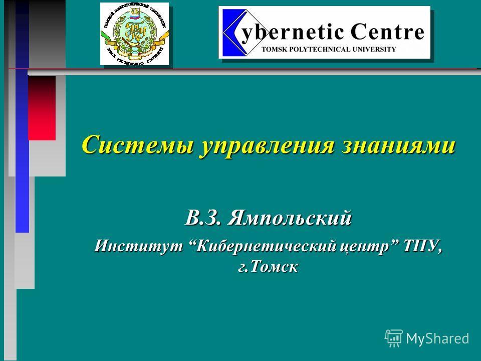 Системы управления знаниями В.З. Ямпольский Институт Кибернетический центр ТПУ, г.Томск