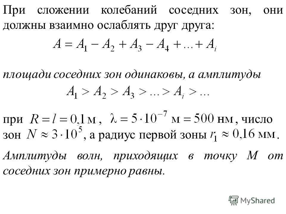 При сложении колебаний соседних зон, они должны взаимно ослаблять друг друга: площади соседних зон одинаковы, а амплитуды при,, число зон, а радиус первой зоны. Амплитуды волн, приходящих в точку M от соседних зон примерно равны.