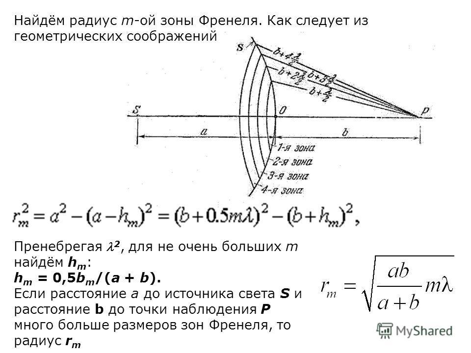 Пренебрегая 2, для не очень больших m найдём h m : h m = 0,5b m /(a + b). Если расстояние a до источника света S и расстояние b до точки наблюдения P много больше размеров зон Френеля, то радиус r m Найдём радиус m-ой зоны Френеля. Как следует из гео