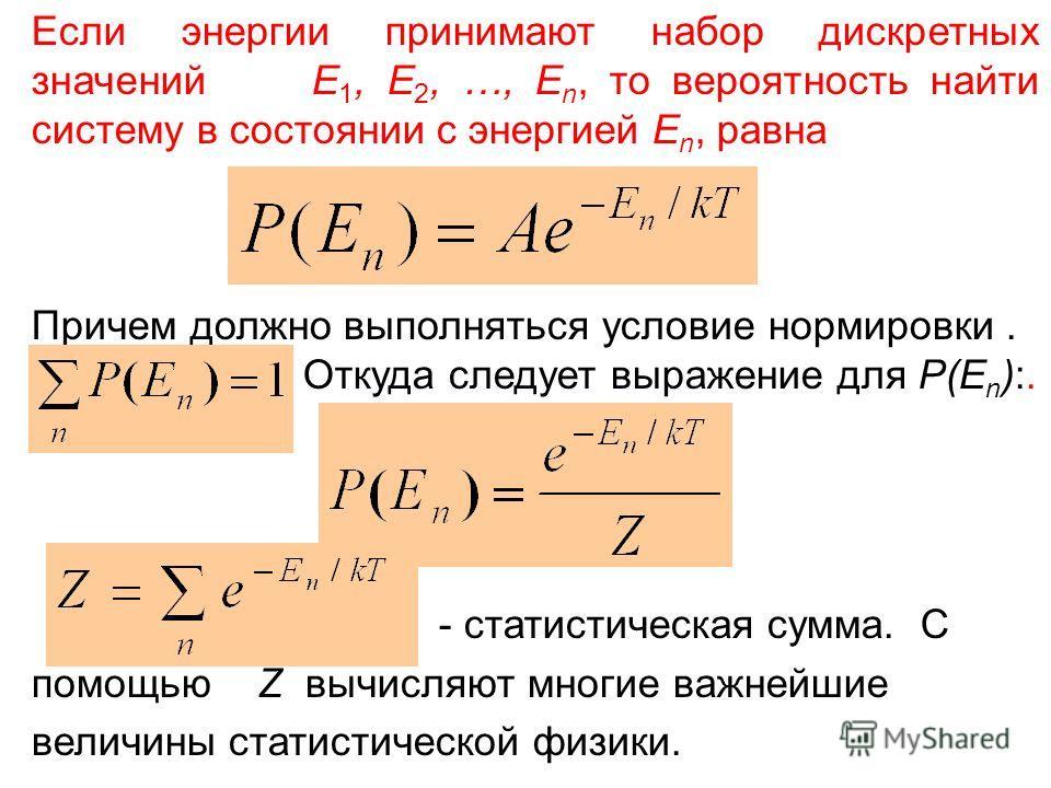 Если энергии принимают набор дискретных значений E 1, E 2, …, E n, то вероятность найти систему в состоянии с энергией E n, равна Причем должно выполняться условие нормировки. Откуда следует выражение для P(E n ):. - статистическая сумма. С помощью Z