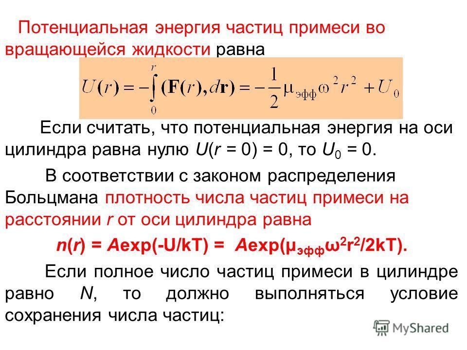 Потенциальная энергия частиц примеси во вращающейся жидкости равна Если считать, что потенциальная энергия на оси цилиндра равна нулю U(r = 0) = 0, то U 0 = 0. В соответствии с законом распределения Больцмана плотность числа частиц примеси на расстоя