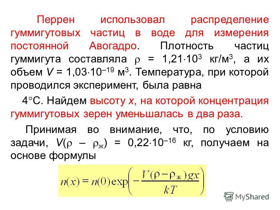 Перрен использовал распределение гуммигутовых частиц в воде для измерения постоянной Авогадро. Плотность частиц гуммигута составляла = 1,21 10 3 кг/м 3, а их объем V = 1,03 10 –19 м 3. Температура, при которой проводился эксперимент, была равна 4 C.